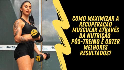Como maximizar a recuperação muscular através da nutrição pós-treino